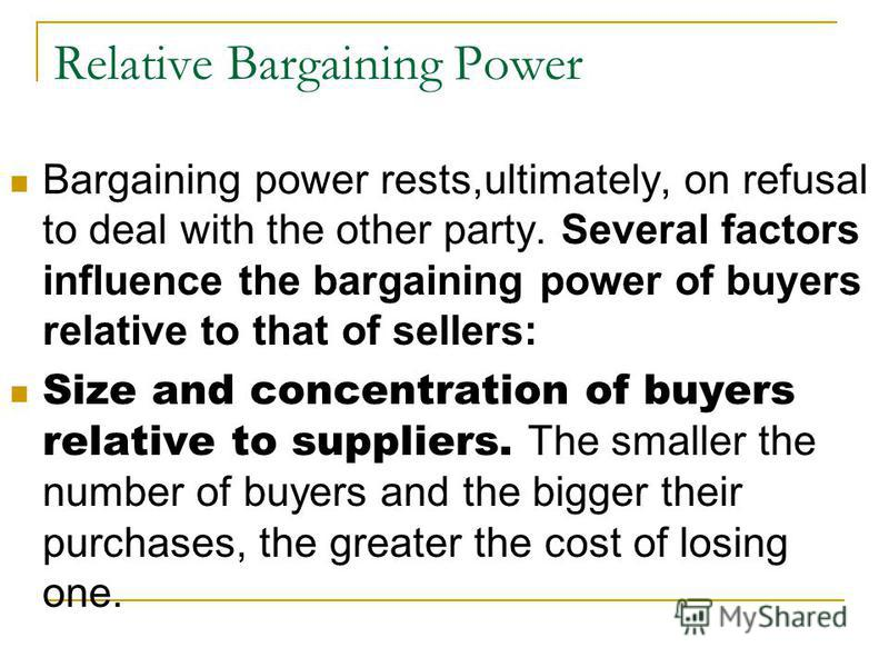 Relative Bargaining Power Bargaining power rests,ultimately, on refusal to deal with the other party. Several factors influence the bargaining power of buyers relative to that of sellers: Size and concentration of buyers relative to suppliers. The sm