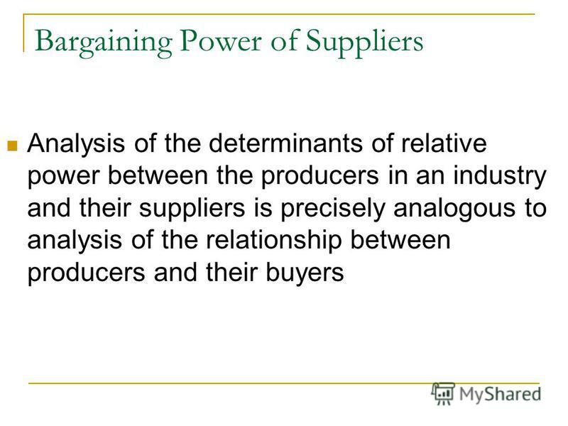 Bargaining Power of Suppliers Analysis of the determinants of relative power between the producers in an industry and their suppliers is precisely analogous to analysis of the relationship between producers and their buyers