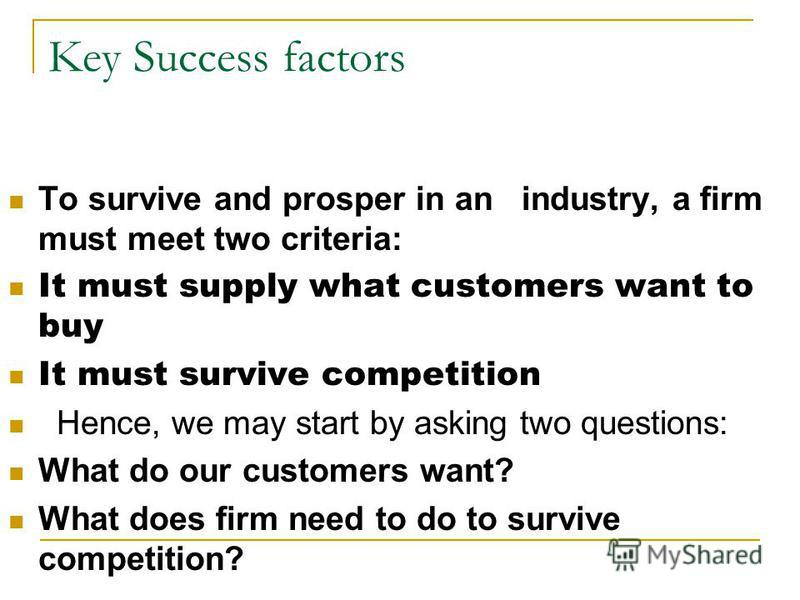 Key Success factors To survive and prosper in an industry, a firm must meet two criteria: It must supply what customers want to buy It must survive competition Hence, we may start by asking two questions: What do our customers want? What does firm ne