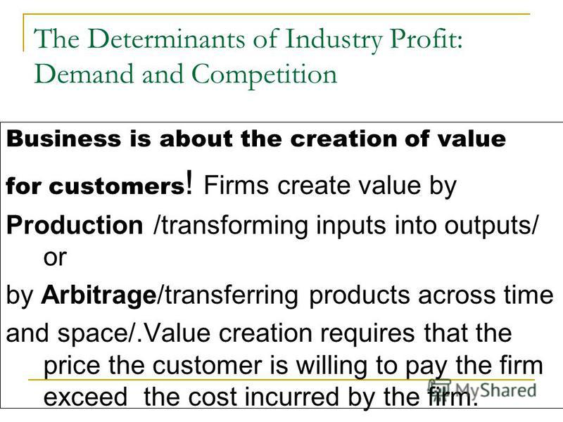 The Determinants of Industry Profit: Demand and Competition Business is about the creation of value for customers ! Firms create value by Production /transforming inputs into outputs/ or by Arbitrage/transferring products across time and space/.Value