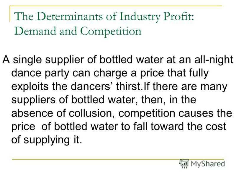 The Determinants of Industry Profit: Demand and Competition A single supplier of bottled water at an all-night dance party can charge a price that fully exploits the dancers thirst.If there are many suppliers of bottled water, then, in the absence of