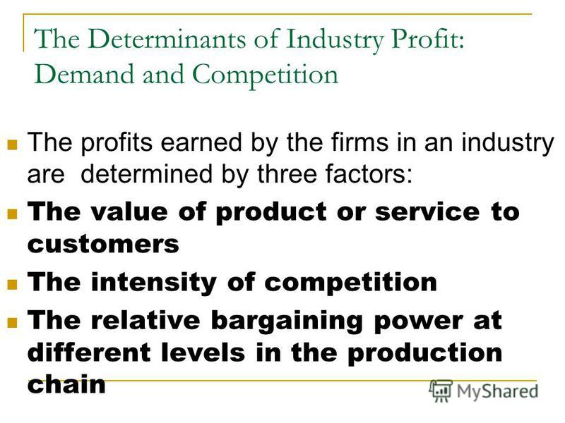 The Determinants of Industry Profit: Demand and Competition The profits earned by the firms in an industry are determined by three factors: The value of product or service to customers The intensity of competition The relative bargaining power at dif