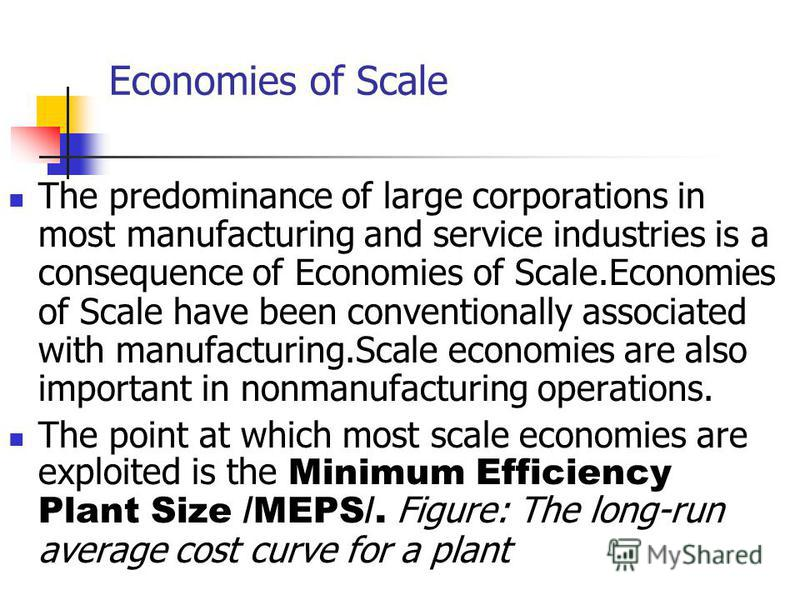 Economies of Scale The predominance of large corporations in most manufacturing and service industries is a consequence of Economies of Scale.Economies of Scale have been conventionally associated with manufacturing.Scale economies are also important