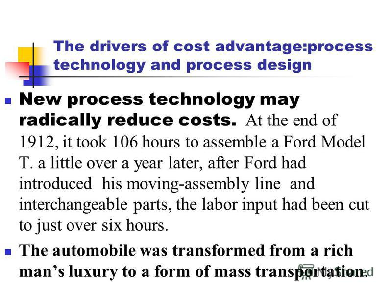 The drivers of cost advantage:process technology and process design New process technology may radically reduce costs. At the end of 1912, it took 106 hours to assemble a Ford Model T. a little over a year later, after Ford had introduced his moving-