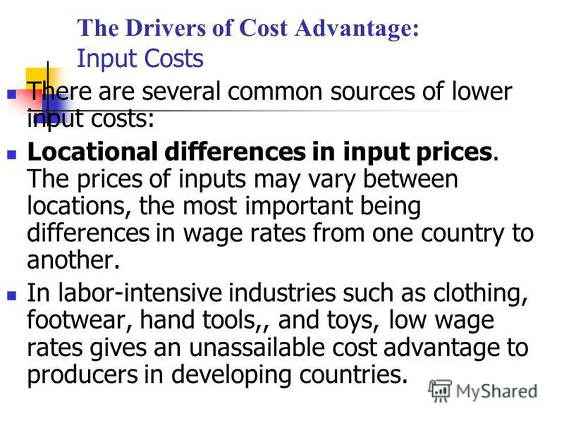 The Drivers of Cost Advantage: Input Costs There are several common sources of lower input costs: Locational differences in input prices. The prices of inputs may vary between locations, the most important being differences in wage rates from one cou