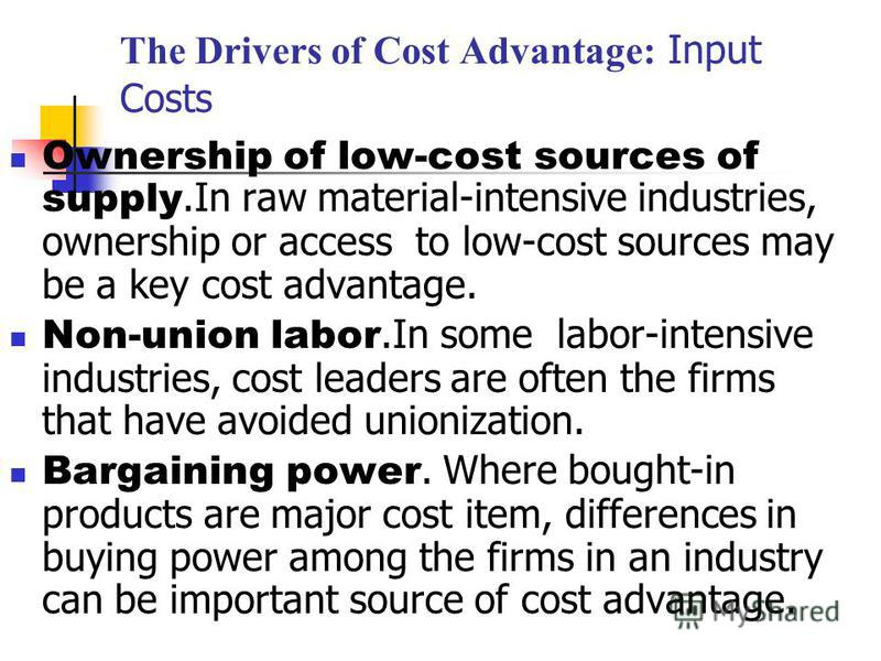 The Drivers of Cost Advantage: Input Costs Ownership of low-cost sources of supply.In raw material-intensive industries, ownership or access to low-cost sources may be a key cost advantage. Non-union labor.In some labor-intensive industries, cost lea