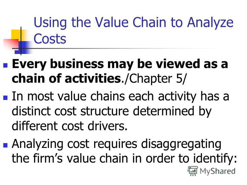 Using the Value Chain to Analyze Costs Every business may be viewed as a chain of activities./Chapter 5/ In most value chains each activity has a distinct cost structure determined by different cost drivers. Analyzing cost requires disaggregating the