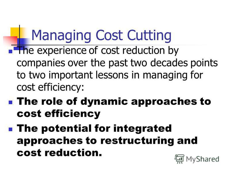Managing Cost Cutting The experience of cost reduction by companies over the past two decades points to two important lessons in managing for cost efficiency: The role of dynamic approaches to cost efficiency The potential for integrated approaches t