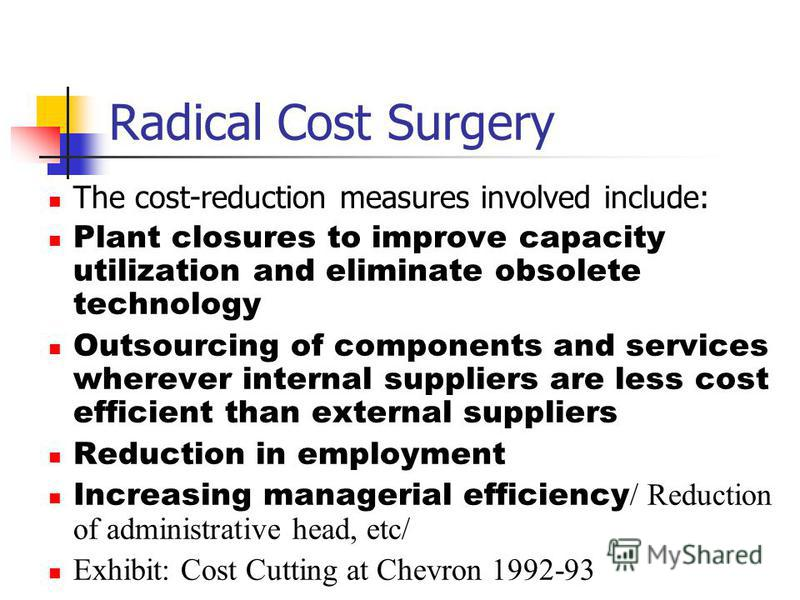 Radical Cost Surgery The cost-reduction measures involved include: Plant closures to improve capacity utilization and eliminate obsolete technology Outsourcing of components and services wherever internal suppliers are less cost efficient than extern