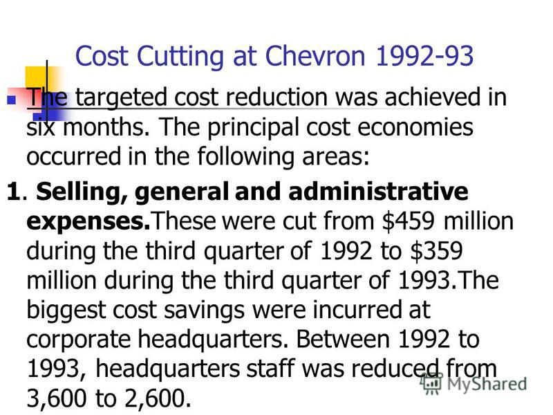 Cost Cutting at Chevron 1992-93 The targeted cost reduction was achieved in six months. The principal cost economies occurred in the following areas: 1. Selling, general and administrative expenses.These were cut from $459 million during the third qu