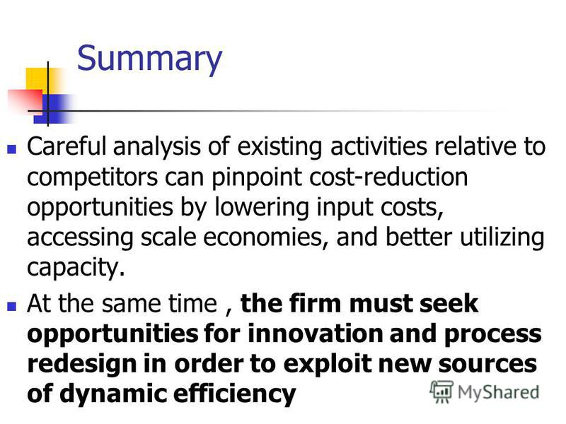 Summary Careful analysis of existing activities relative to competitors can pinpoint cost-reduction opportunities by lowering input costs, accessing scale economies, and better utilizing capacity. At the same time, the firm must seek opportunities fo