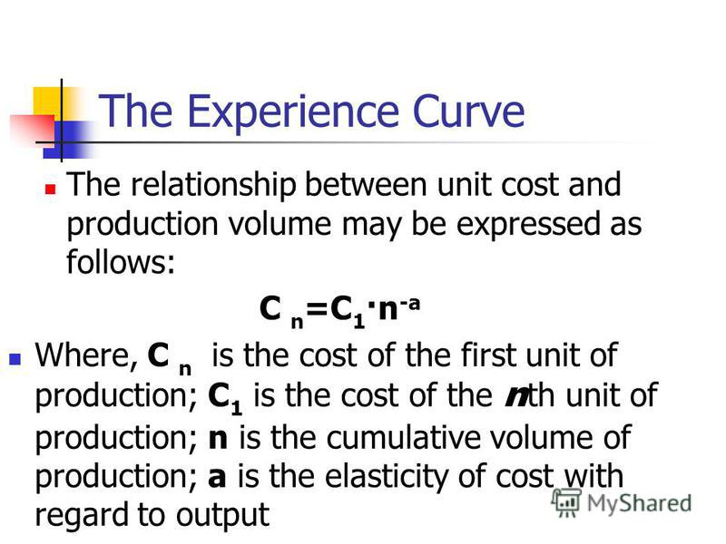 The Experience Curve The relationship between unit cost and production volume may be expressed as follows: C n =C 1 ·n -a Where, C n is the cost of the first unit of production; C 1 is the cost of the n th unit of production; n is the cumulative volu