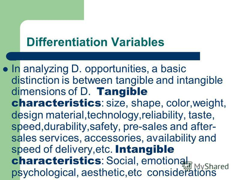 Differentiation Variables In analyzing D. opportunities, a basic distinction is between tangible and intangible dimensions of D. Tangible characteristics : size, shape, color,weight, design material,technology,reliability, taste, speed,durability,saf
