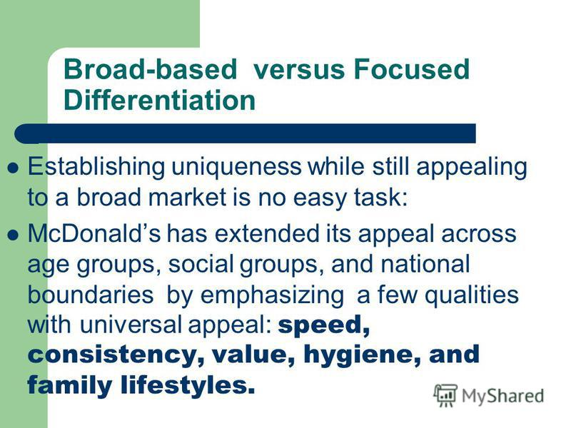 Broad-based versus Focused Differentiation Establishing uniqueness while still appealing to a broad market is no easy task: McDonalds has extended its appeal across age groups, social groups, and national boundaries by emphasizing a few qualities wit