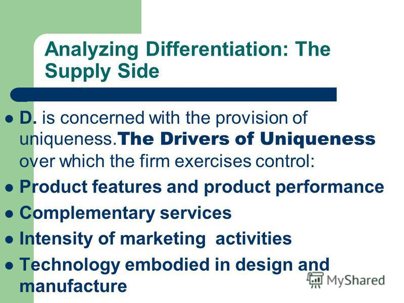 Analyzing Differentiation: The Supply Side D. is concerned with the provision of uniqueness. The Drivers of Uniqueness over which the firm exercises control: Product features and product performance Complementary services Intensity of marketing activ