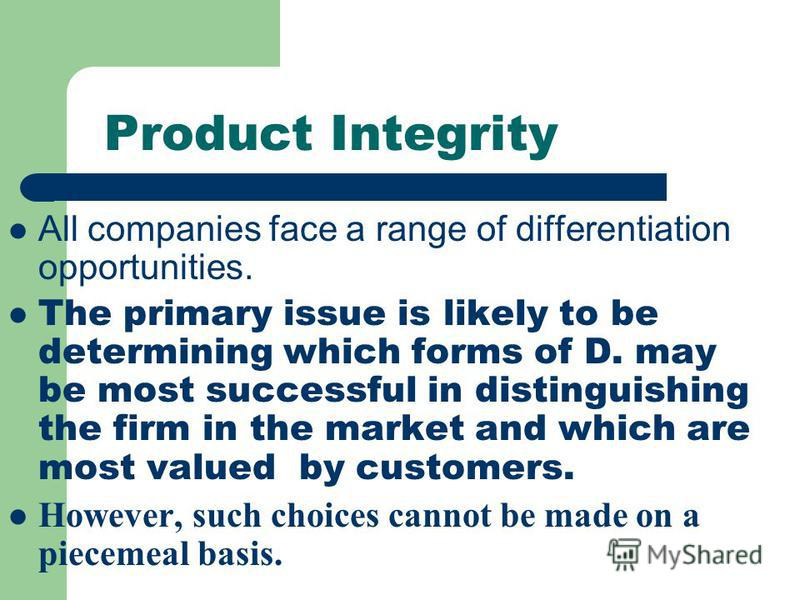 Product Integrity All companies face a range of differentiation opportunities. The primary issue is likely to be determining which forms of D. may be most successful in distinguishing the firm in the market and which are most valued by customers. How