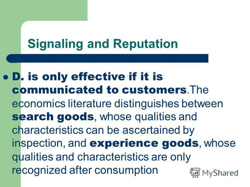 Signaling and Reputation D. is only effective if it is communicated to customers.The economics literature distinguishes between search goods, whose qualities and characteristics can be ascertained by inspection, and experience goods, whose qualities