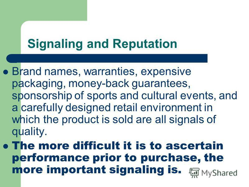 Signaling and Reputation Brand names, warranties, expensive packaging, money-back guarantees, sponsorship of sports and cultural events, and a carefully designed retail environment in which the product is sold are all signals of quality. The more dif