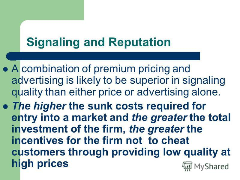 Signaling and Reputation A combination of premium pricing and advertising is likely to be superior in signaling quality than either price or advertising alone. The higher the sunk costs required for entry into a market and the greater the total inves