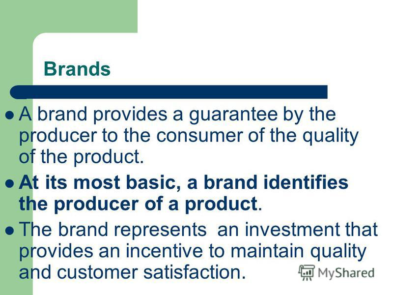 Brands A brand provides a guarantee by the producer to the consumer of the quality of the product. At its most basic, a brand identifies the producer of a product. The brand represents an investment that provides an incentive to maintain quality and