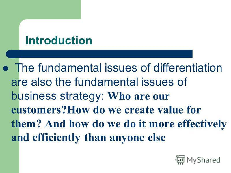 Introduction The fundamental issues of differentiation are also the fundamental issues of business strategy: Who are our customers?How do we create value for them? And how do we do it more effectively and efficiently than anyone else