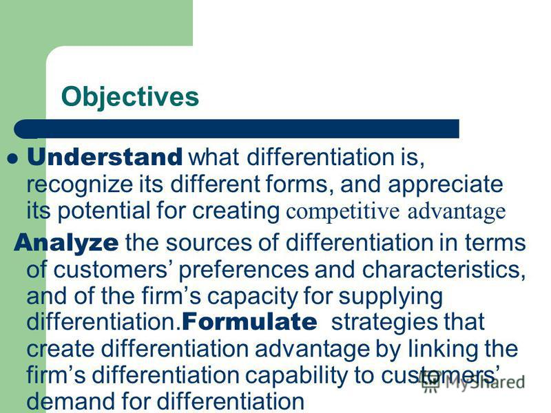 Objectives Understand what differentiation is, recognize its different forms, and appreciate its potential for creating competitive advantage Analyze the sources of differentiation in terms of customers preferences and characteristics, and of the fir