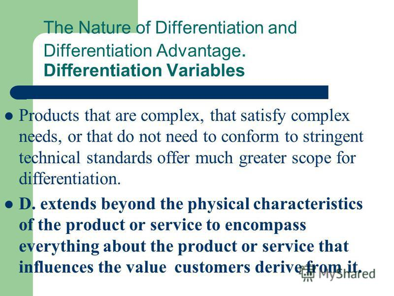 The Nature of Differentiation and Differentiation Advantage. Differentiation Variables Products that are complex, that satisfy complex needs, or that do not need to conform to stringent technical standards offer much greater scope for differentiation