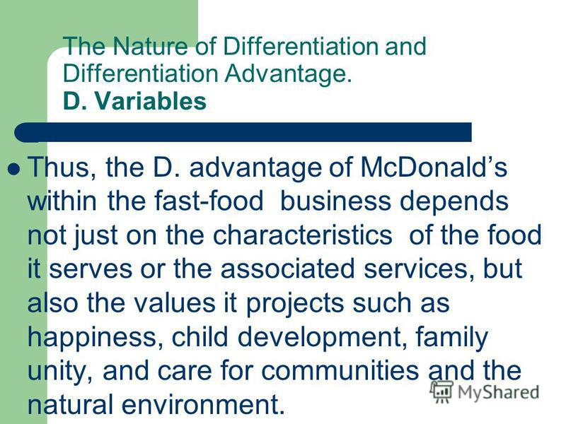 The Nature of Differentiation and Differentiation Advantage. D. Variables Thus, the D. advantage of McDonalds within the fast-food business depends not just on the characteristics of the food it serves or the associated services, but also the values