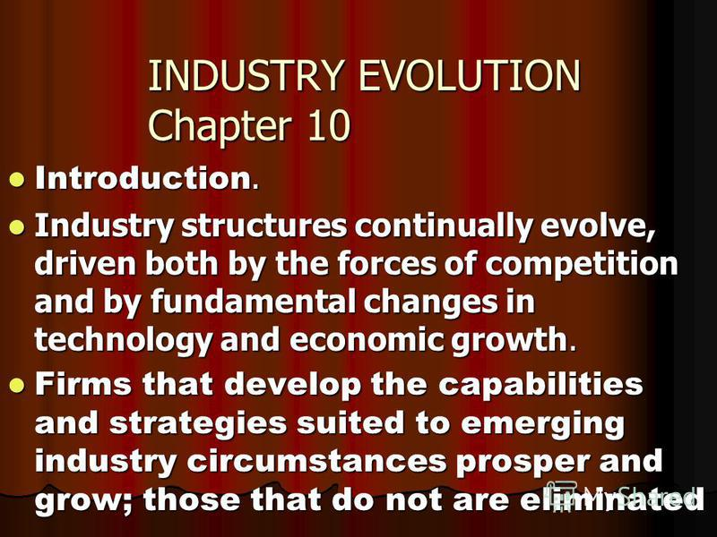 INDUSTRY EVOLUTION Chapter 10 Introduction. Introduction. Industry structures continually evolve, driven both by the forces of competition and by fundamental changes in technology and economic growth. Industry structures continually evolve, driven bo