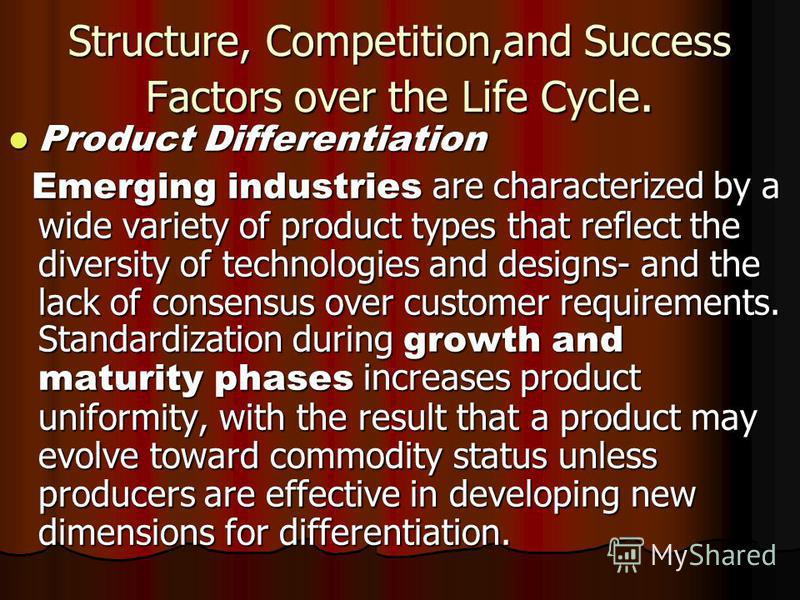 Structure, Competition,and Success Factors over the Life Cycle. Product Differentiation Product Differentiation Emerging industries are characterized by a wide variety of product types that reflect the diversity of technologies and designs- and the l