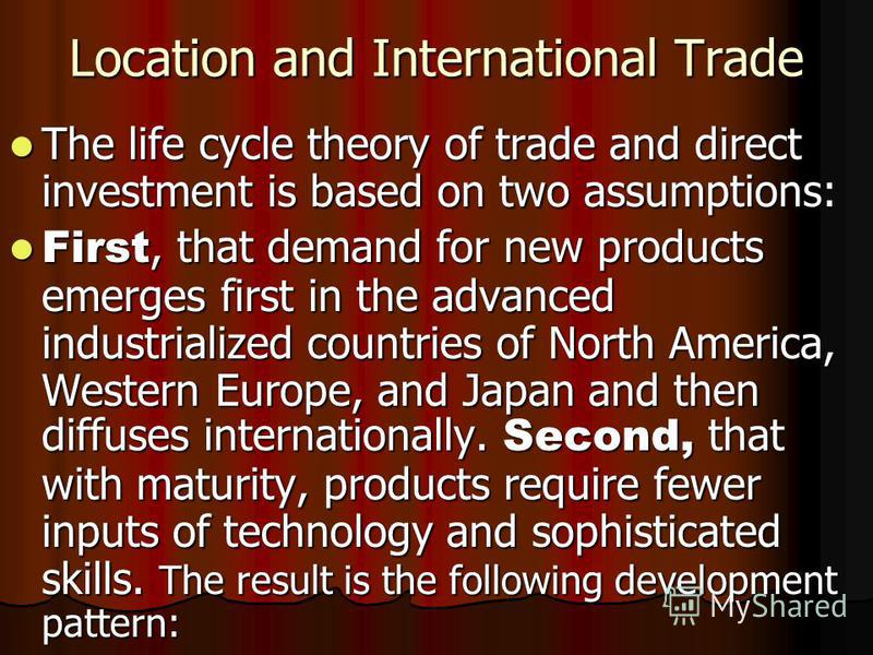 Location and International Trade The life cycle theory of trade and direct investment is based on two assumptions: The life cycle theory of trade and direct investment is based on two assumptions: First, that demand for new products emerges first in