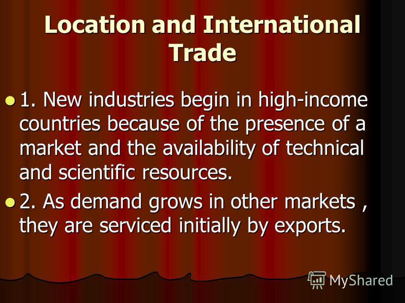 Location and International Trade 1. New industries begin in high-income countries because of the presence of a market and the availability of technical and scientific resources. 1. New industries begin in high-income countries because of the presence