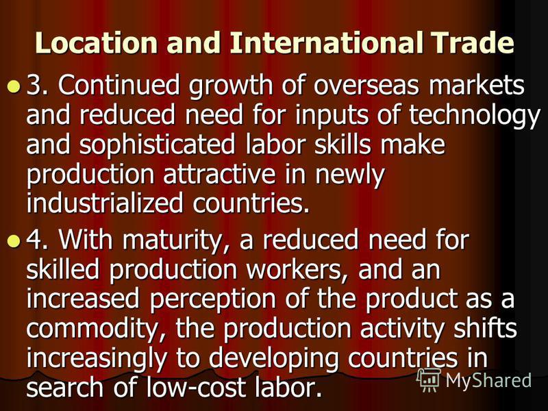 Location and International Trade 3. Continued growth of overseas markets and reduced need for inputs of technology and sophisticated labor skills make production attractive in newly industrialized countries. 3. Continued growth of overseas markets an