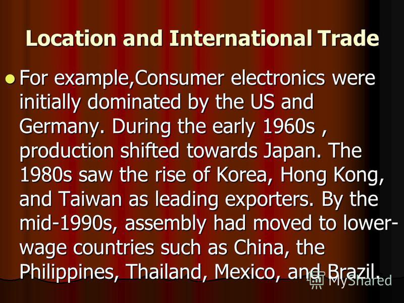 Location and International Trade For example,Consumer electronics were initially dominated by the US and Germany. During the early 1960s, production shifted towards Japan. The 1980s saw the rise of Korea, Hong Kong, and Taiwan as leading exporters. B