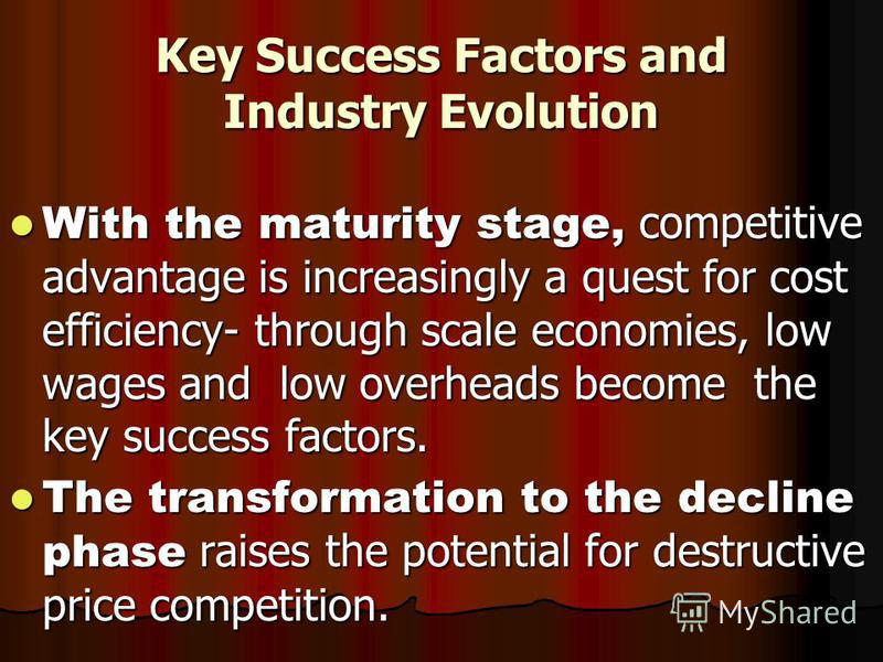 Key Success Factors and Industry Evolution With the maturity stage, competitive advantage is increasingly a quest for cost efficiency- through scale economies, low wages and low overheads become the key success factors. With the maturity stage, compe