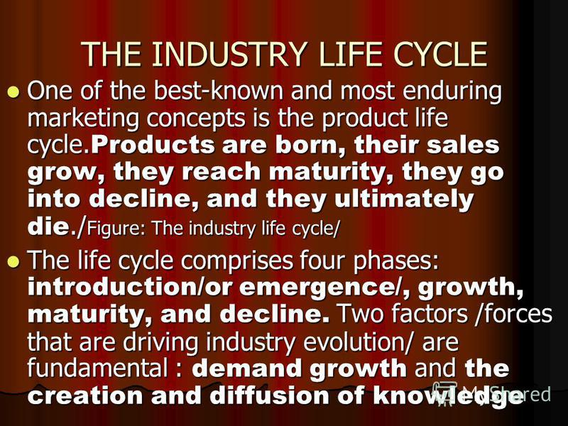 THE INDUSTRY LIFE CYCLE One of the best-known and most enduring marketing concepts is the product life cycle. Products are born, their sales grow, they reach maturity, they go into decline, and they ultimately die./ Figure: The industry life cycle/ O