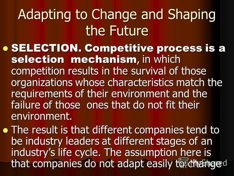 Adapting to Change and Shaping the Future SELECTION. Competitive process is a selection mechanism, in which competition results in the survival of those organizations whose characteristics match the requirements of their environment and the failure o