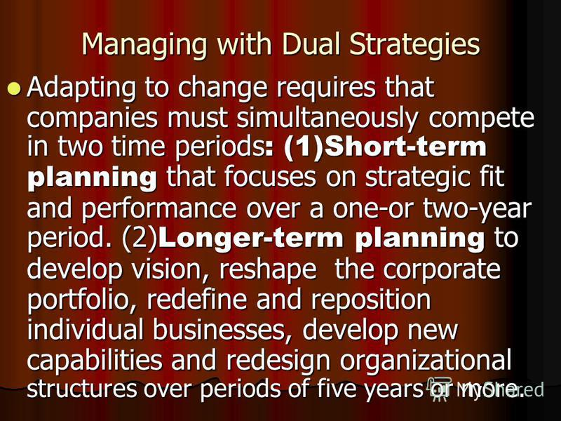 Managing with Dual Strategies Adapting to change requires that companies must simultaneously compete in two time periods : (1)Short-term planning that focuses on strategic fit and performance over a one-or two-year period. (2) Longer-term planning to