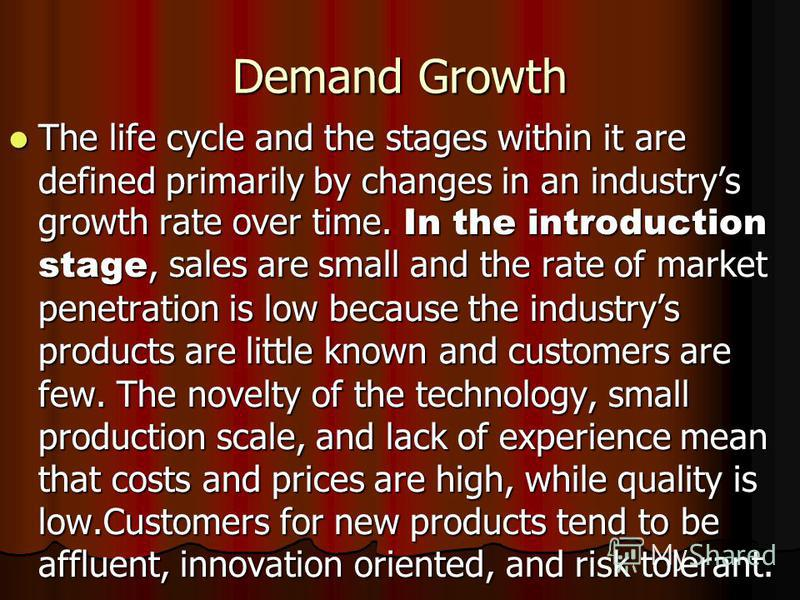 Demand Growth The life cycle and the stages within it are defined primarily by changes in an industrys growth rate over time. In the introduction stage, sales are small and the rate of market penetration is low because the industrys products are litt