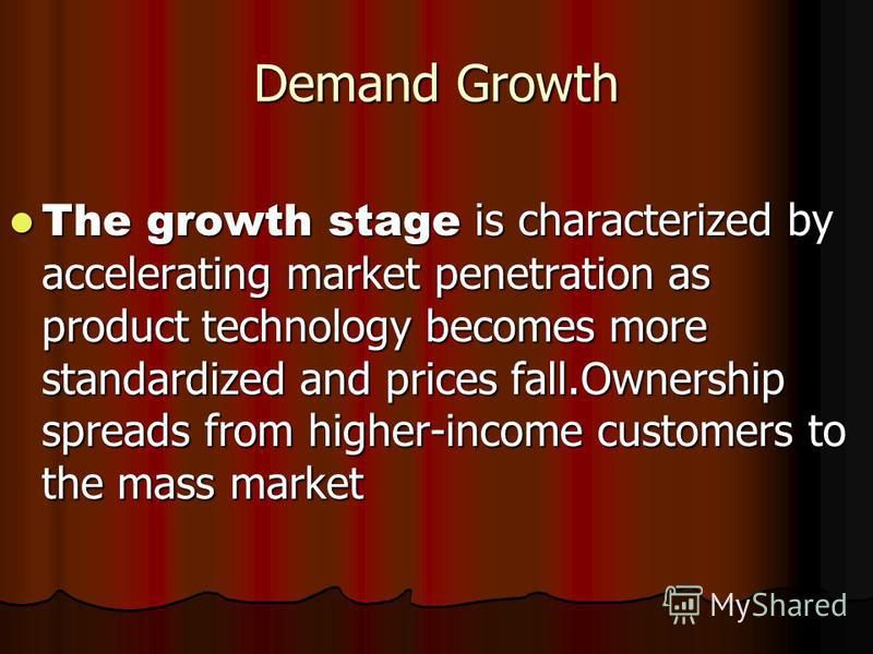 Demand Growth The growth stage is characterized by accelerating market penetration as product technology becomes more standardized and prices fall.Ownership spreads from higher-income customers to the mass market The growth stage is characterized by