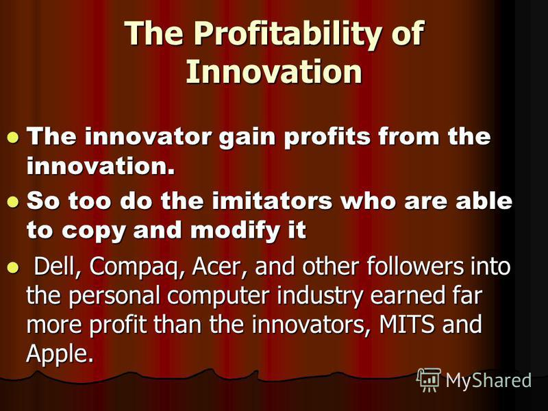 The Profitability of Innovation The innovator gain profits from the innovation. The innovator gain profits from the innovation. So too do the imitators who are able to copy and modify it So too do the imitators who are able to copy and modify it Dell
