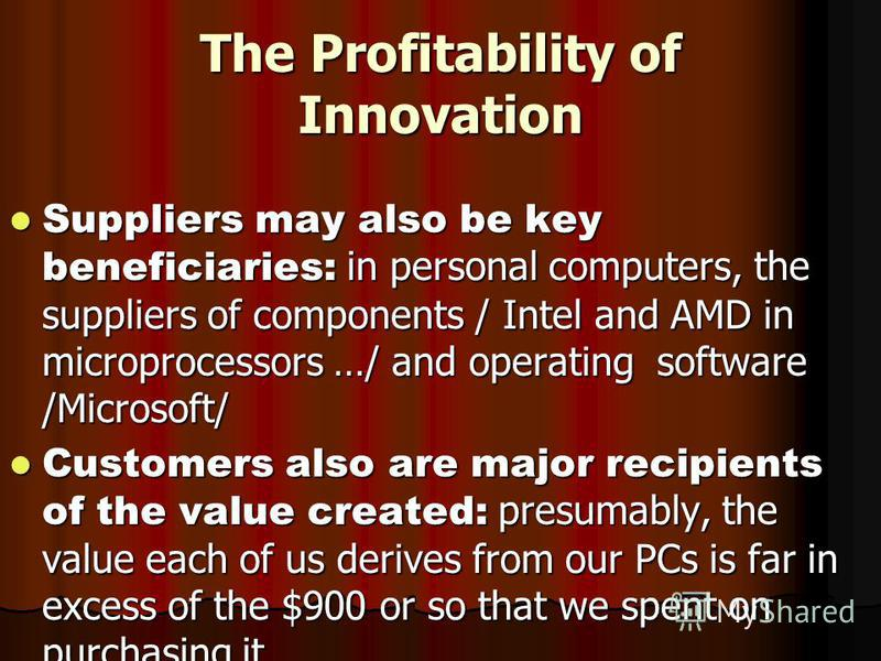 The Profitability of Innovation Suppliers may also be key beneficiaries: in personal computers, the suppliers of components / Intel and AMD in microprocessors …/ and operating software /Microsoft/ Suppliers may also be key beneficiaries: in personal
