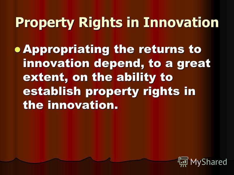 Property Rights in Innovation Appropriating the returns to innovation depend, to a great extent, on the ability to establish property rights in the innovation. Appropriating the returns to innovation depend, to a great extent, on the ability to estab