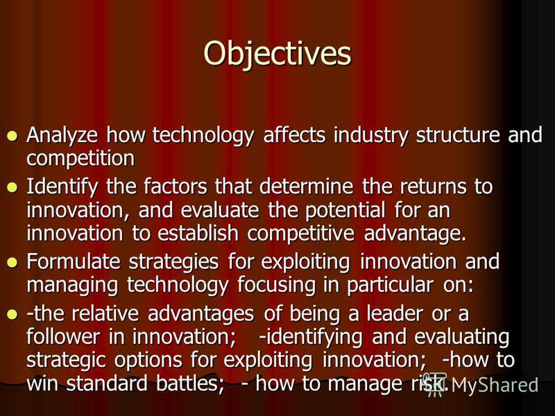 Objectives Analyze how technology affects industry structure and competition Analyze how technology affects industry structure and competition Identify the factors that determine the returns to innovation, and evaluate the potential for an innovation