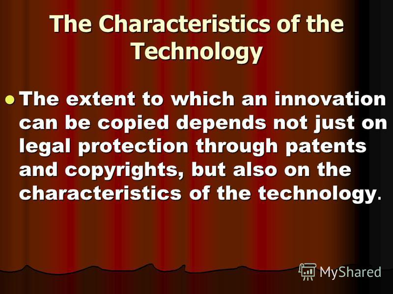 The Characteristics of the Technology The extent to which an innovation can be copied depends not just on legal protection through patents and copyrights, but also on the characteristics of the technology. The extent to which an innovation can be cop
