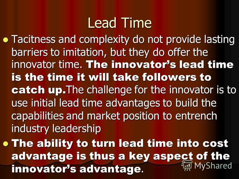 Lead Time Tacitness and complexity do not provide lasting barriers to imitation, but they do offer the innovator time. The innovators lead time is the time it will take followers to catch up. The challenge for the innovator is to use initial lead tim
