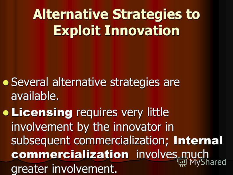 Alternative Strategies to Exploit Innovation Several alternative strategies are available. Several alternative strategies are available. Licensing requires very little involvement by the innovator in subsequent commercialization; Internal commerciali