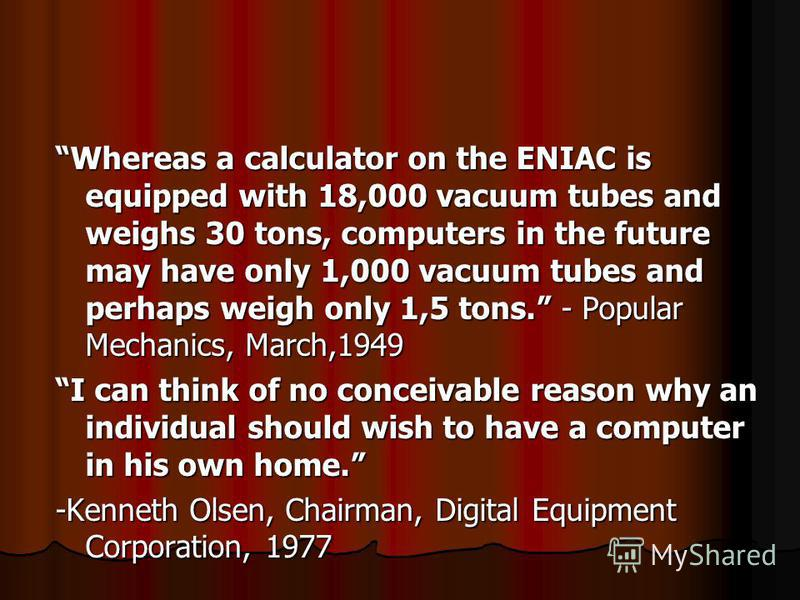 Whereas a calculator on the ENIAC is equipped with 18,000 vacuum tubes and weighs 30 tons, computers in the future may have only 1,000 vacuum tubes and perhaps weigh only 1,5 tons. - Popular Mechanics, March,1949 I can think of no conceivable reason
