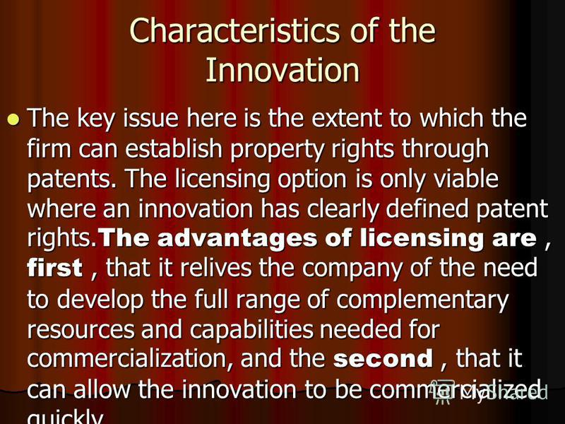 Characteristics of the Innovation The key issue here is the extent to which the firm can establish property rights through patents. The licensing option is only viable where an innovation has clearly defined patent rights. The advantages of licensing