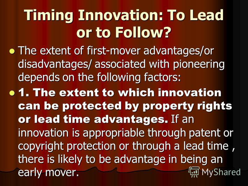 Timing Innovation: To Lead or to Follow? The extent of first-mover advantages/or disadvantages/ associated with pioneering depends on the following factors: The extent of first-mover advantages/or disadvantages/ associated with pioneering depends on